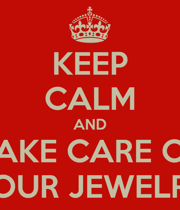 KEEP CALM AND TAKE CARE OF YOUR JEWELRY