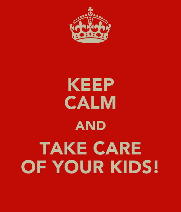 KEEP CALM AND TAKE CARE OF YOUR KIDS!