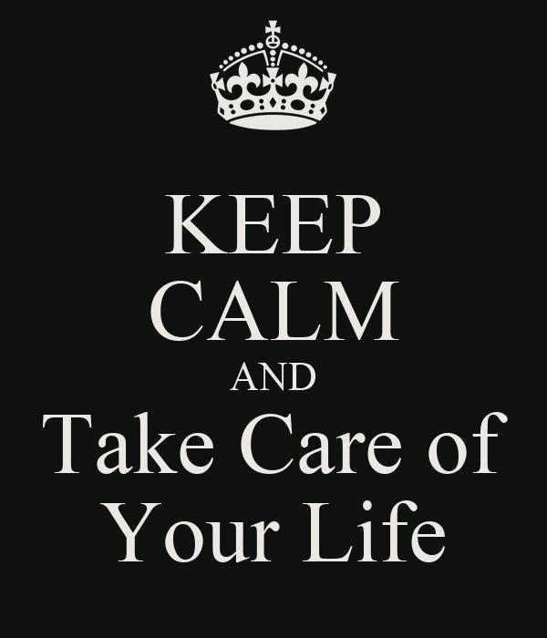 KEEP CALM AND Take Care of Your Life