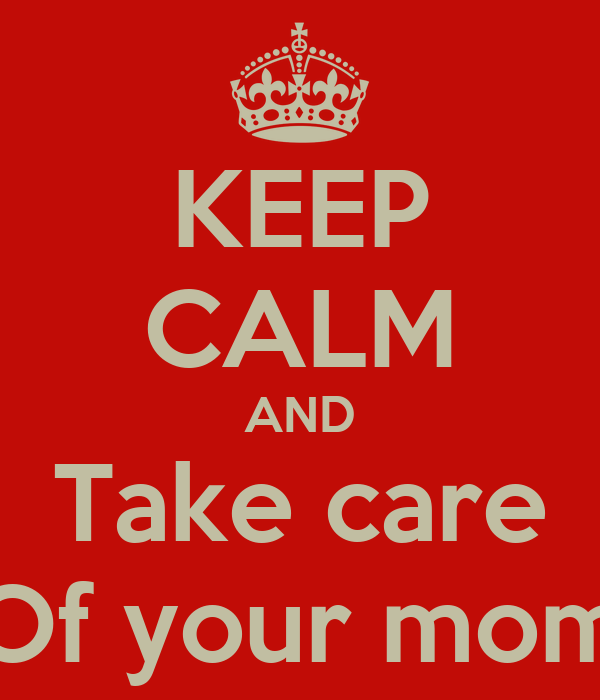 KEEP CALM AND Take care Of your mom