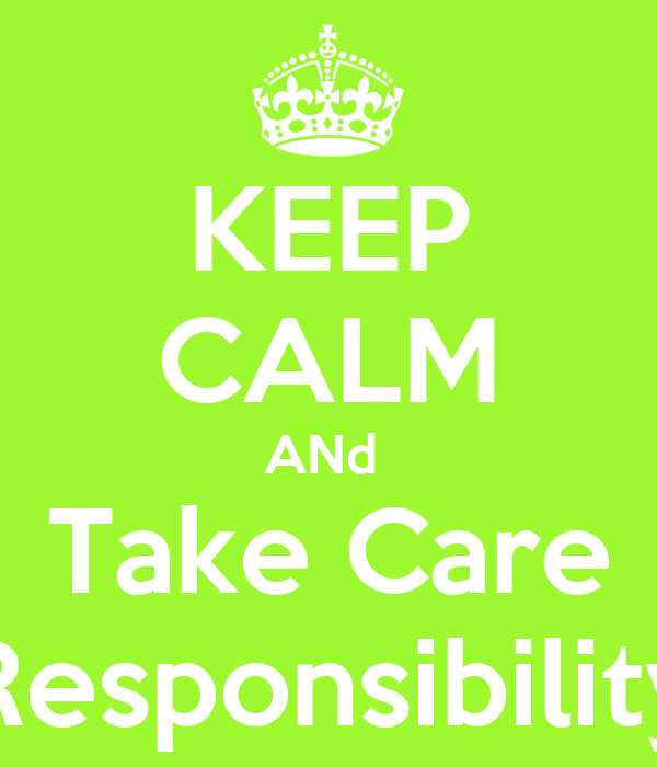KEEP CALM ANd  Take Care Responsibility