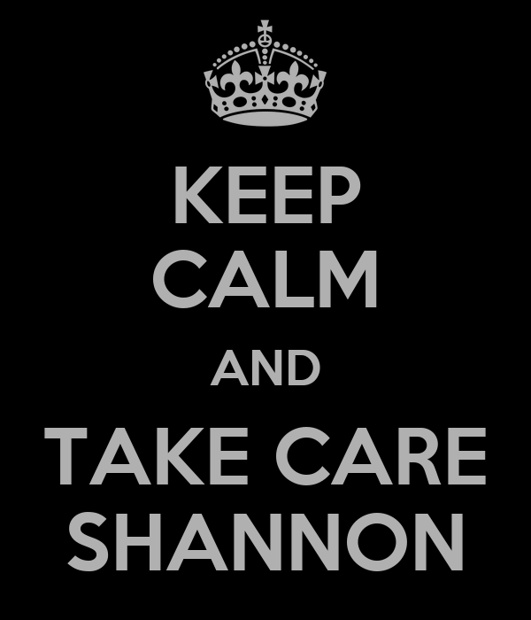 KEEP CALM AND TAKE CARE SHANNON