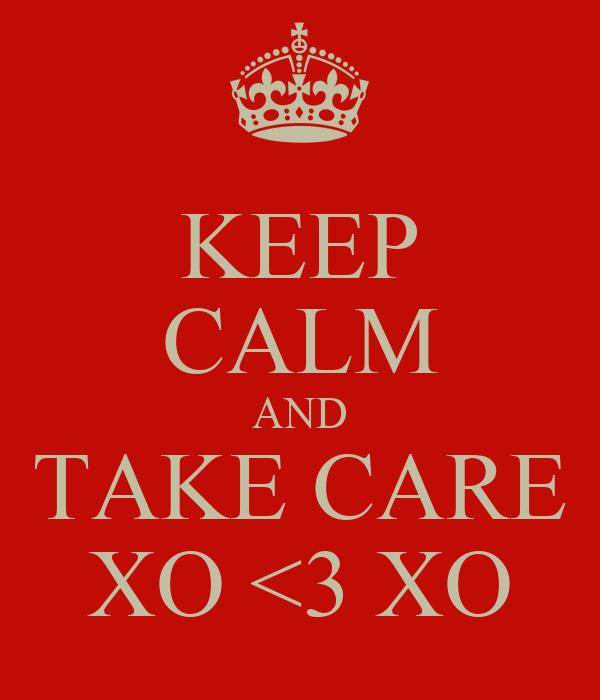 KEEP CALM AND TAKE CARE XO <3 XO