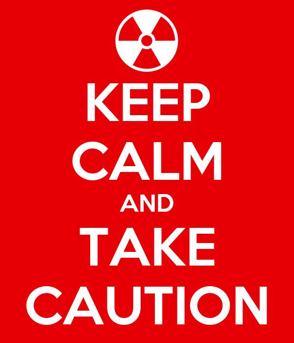 KEEP CALM AND TAKE CAUTION