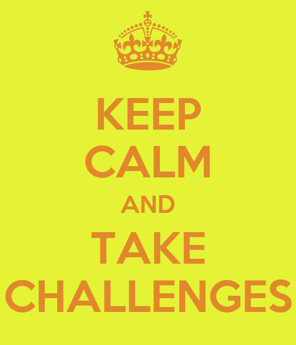 KEEP CALM AND TAKE CHALLENGES