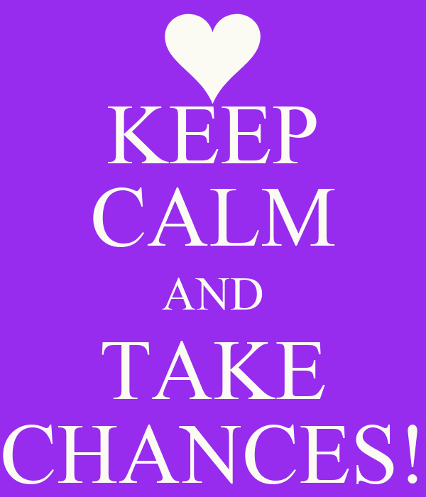KEEP CALM AND TAKE CHANCES!