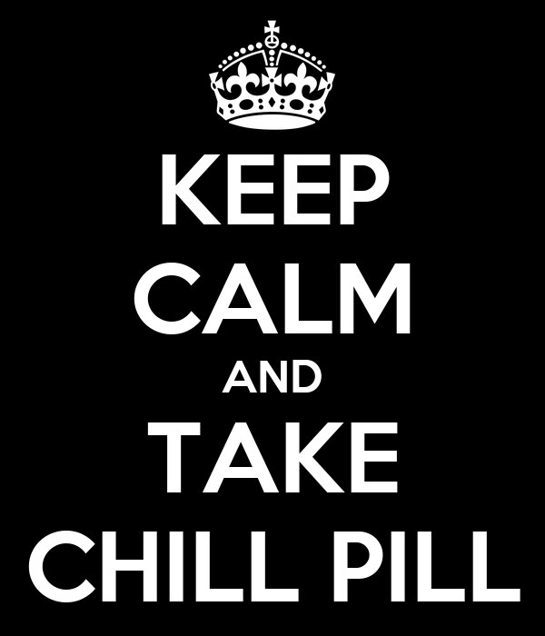 KEEP CALM AND TAKE CHILL PILL