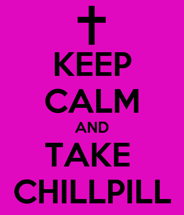 KEEP CALM AND TAKE  CHILLPILL
