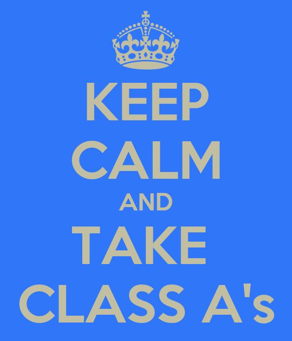 KEEP CALM AND TAKE  CLASS A's