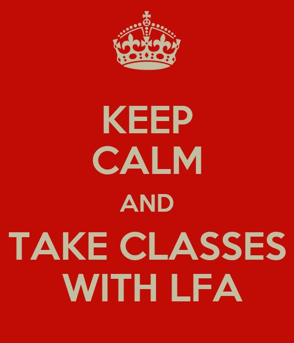 KEEP CALM AND TAKE CLASSES  WITH LFA
