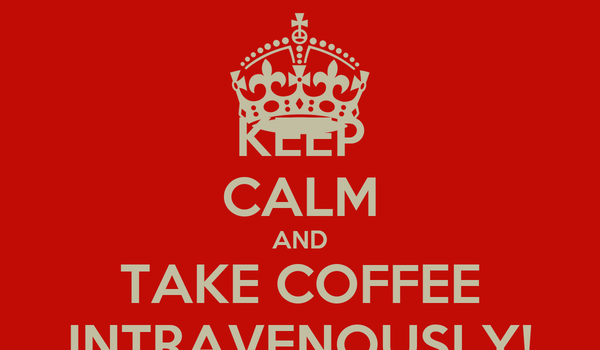 KEEP CALM AND TAKE COFFEE INTRAVENOUSLY!