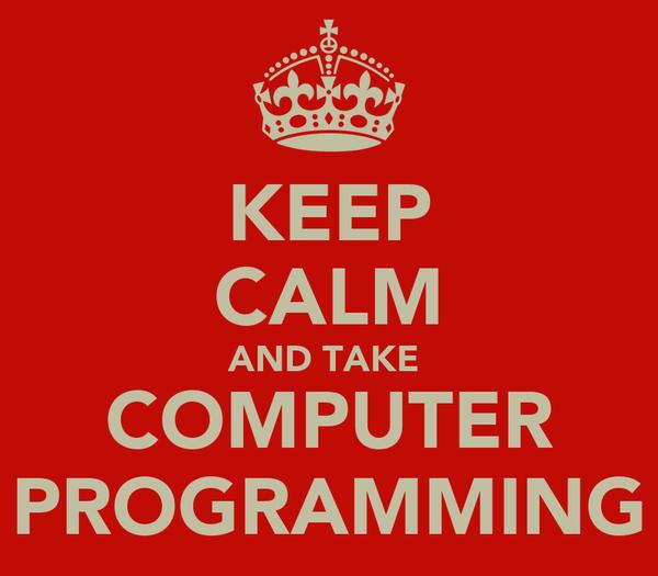 KEEP CALM AND TAKE  COMPUTER PROGRAMMING