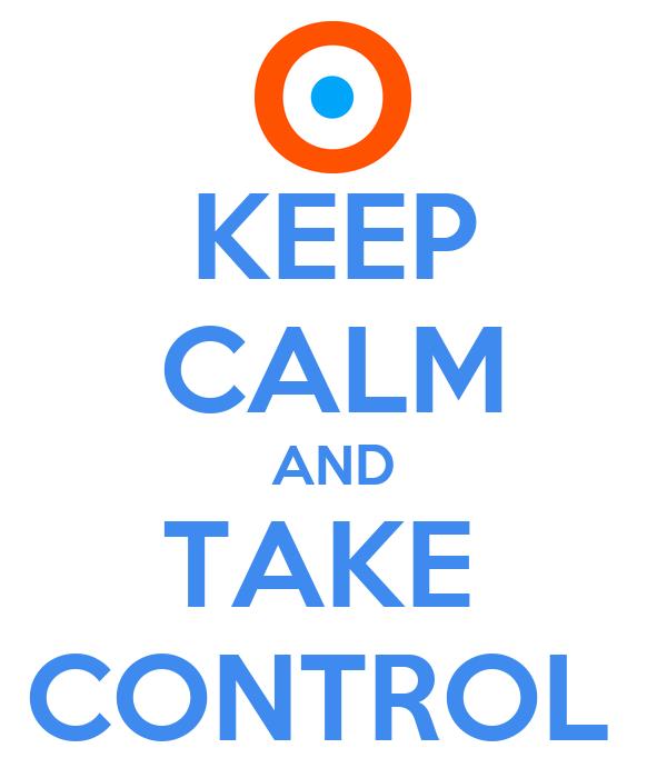 KEEP CALM AND TAKE  CONTROL