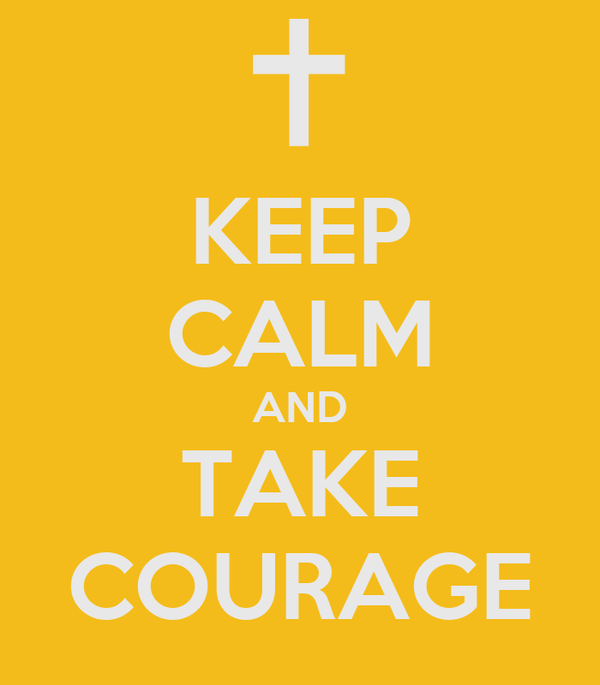 KEEP CALM AND TAKE COURAGE