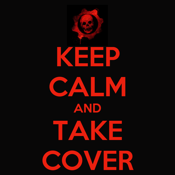 KEEP CALM AND TAKE COVER