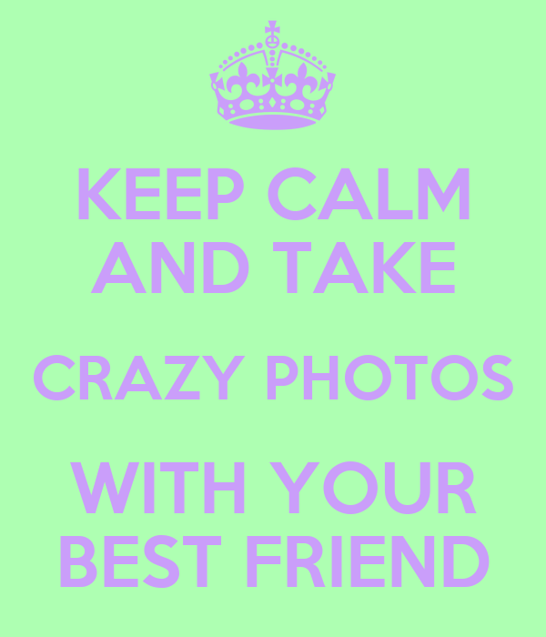KEEP CALM AND TAKE CRAZY PHOTOS WITH YOUR BEST FRIEND