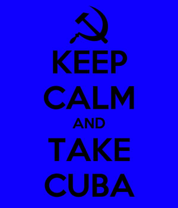 KEEP CALM AND TAKE CUBA