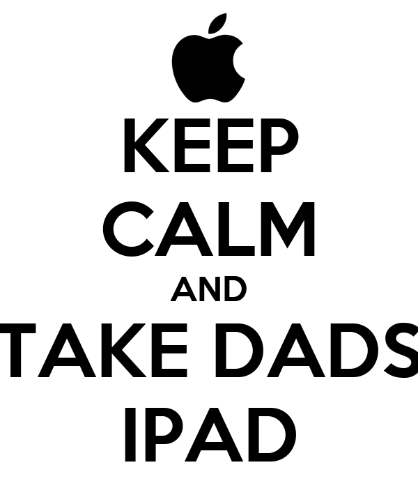 KEEP CALM AND TAKE DADS IPAD