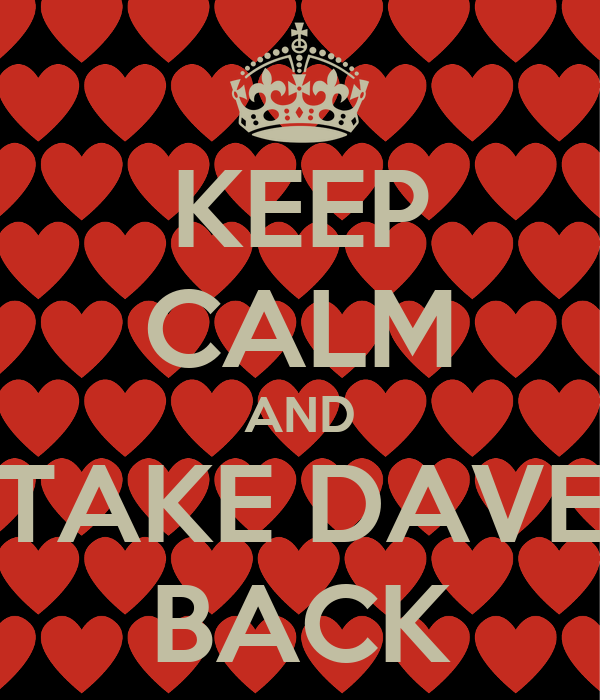 KEEP CALM AND TAKE DAVE BACK