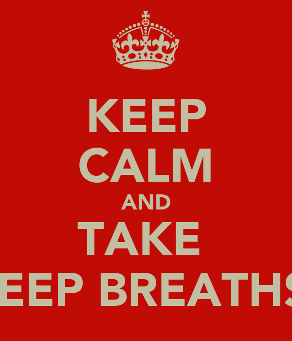 KEEP CALM AND TAKE  DEEP BREATHS!