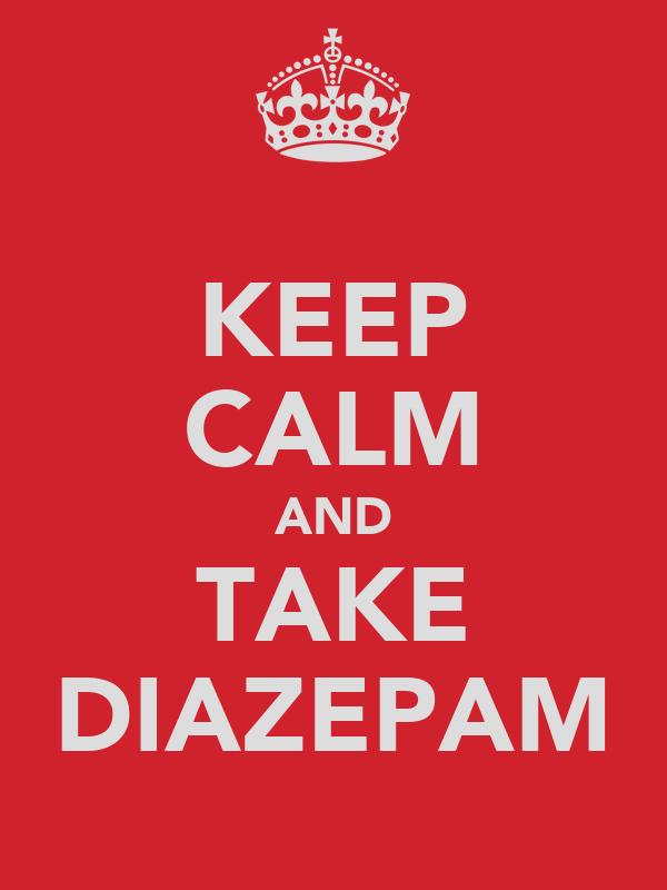 KEEP CALM AND TAKE DIAZEPAM