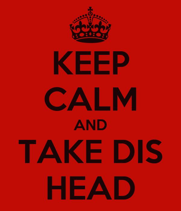 KEEP CALM AND TAKE DIS HEAD
