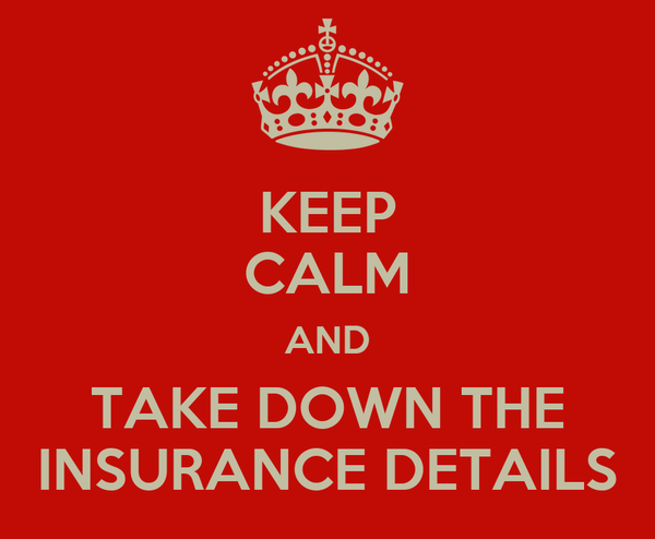 KEEP CALM AND TAKE DOWN THE INSURANCE DETAILS