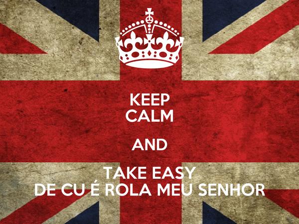 KEEP CALM AND TAKE EASY DE CU É ROLA MEU SENHOR