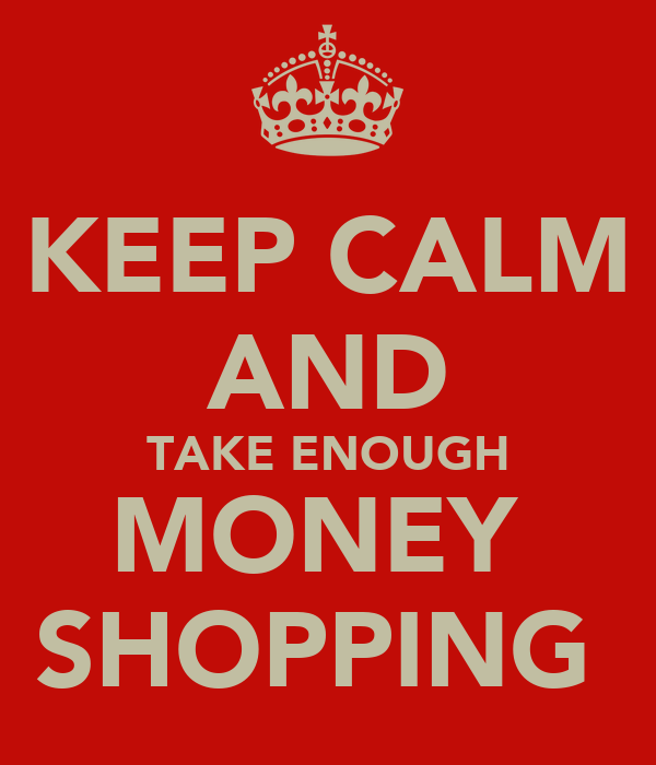 KEEP CALM AND TAKE ENOUGH MONEY  SHOPPING