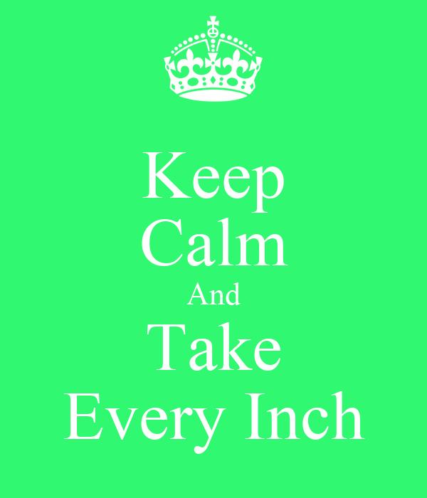 Keep Calm And Take Every Inch