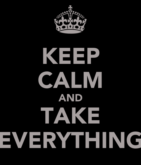 KEEP CALM AND TAKE EVERYTHING