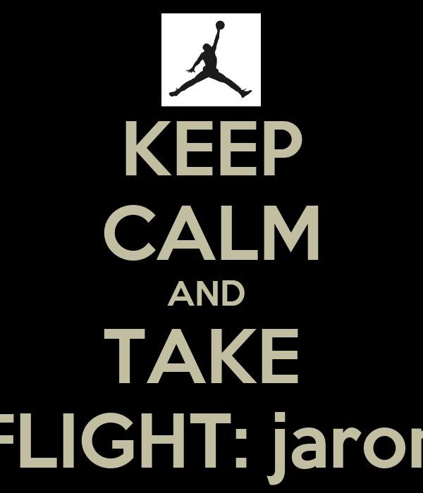 KEEP CALM AND  TAKE  FLIGHT: jaron