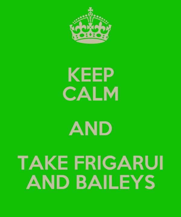 KEEP CALM AND TAKE FRIGARUI AND BAILEYS
