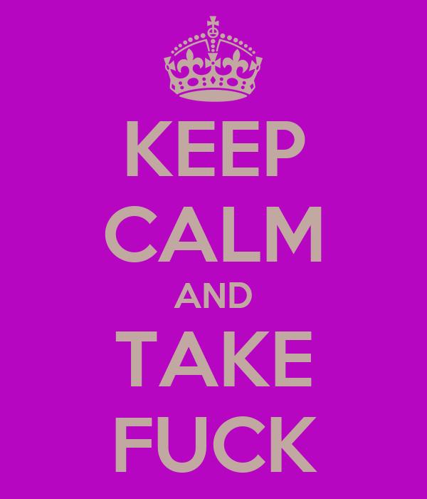 KEEP CALM AND TAKE FUCK