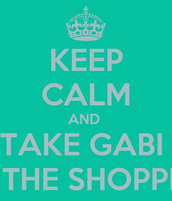 KEEP CALM AND  TAKE GABI  TO THE SHOPPING