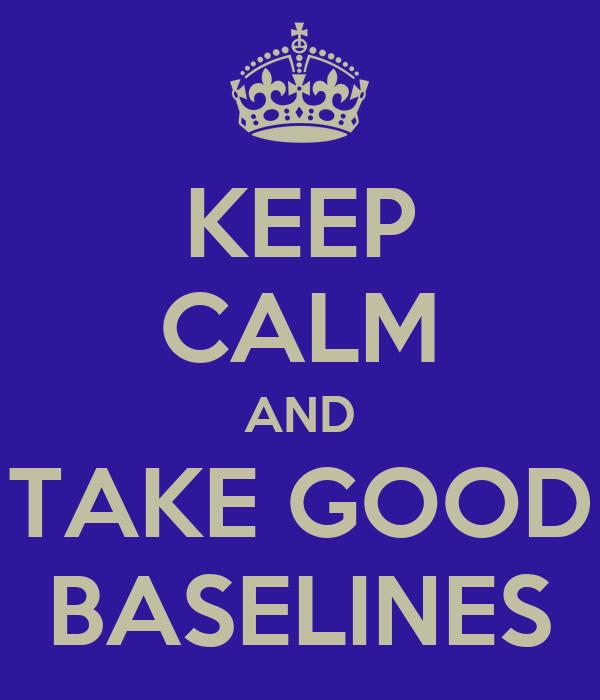 KEEP CALM AND TAKE GOOD BASELINES