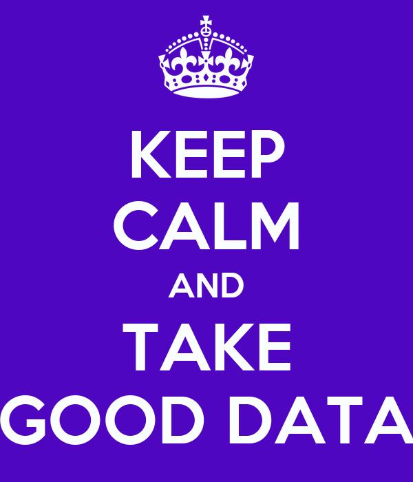 KEEP CALM AND TAKE GOOD DATA