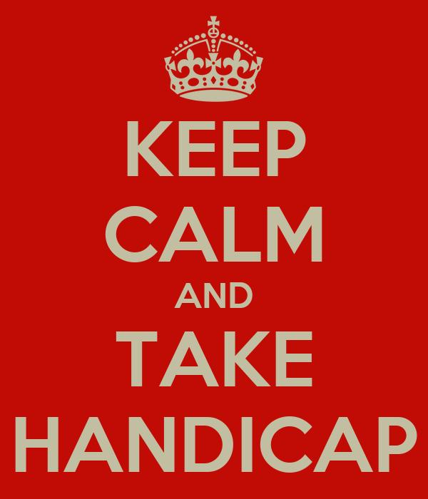 KEEP CALM AND TAKE HANDICAP