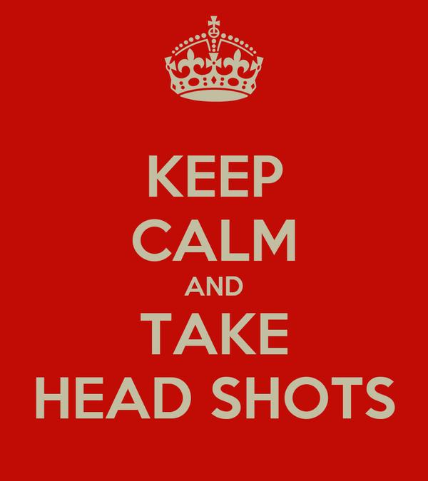 KEEP CALM AND TAKE HEAD SHOTS