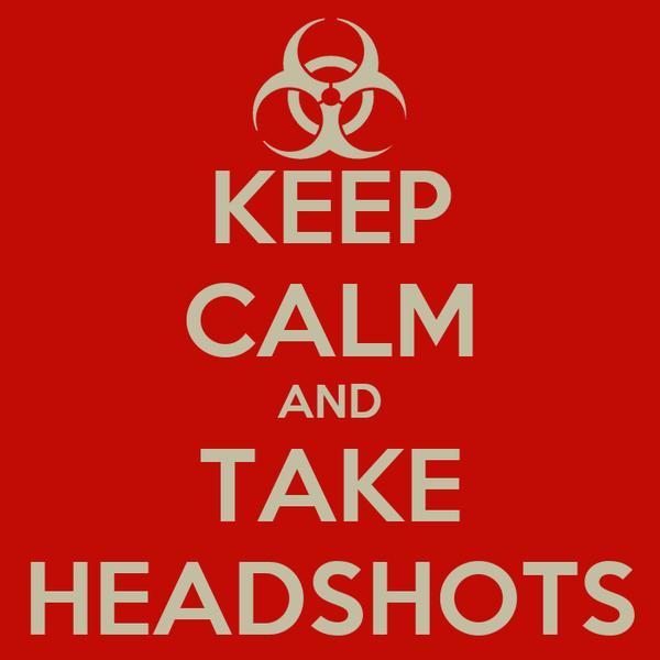 KEEP CALM AND TAKE HEADSHOTS