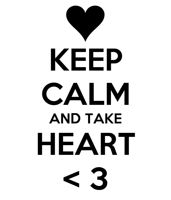KEEP CALM AND TAKE HEART < 3