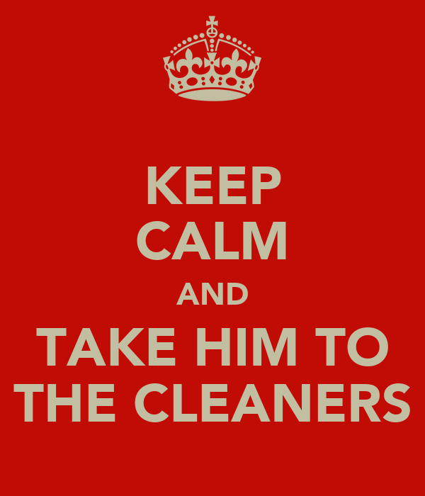 KEEP CALM AND TAKE HIM TO THE CLEANERS