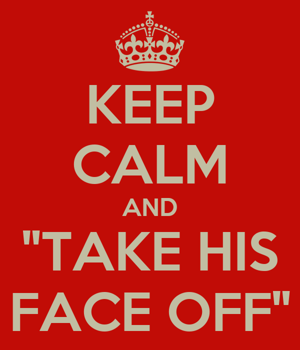 """KEEP CALM AND """"TAKE HIS FACE OFF"""""""