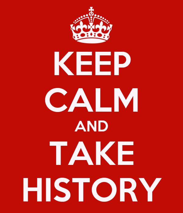 KEEP CALM AND TAKE HISTORY
