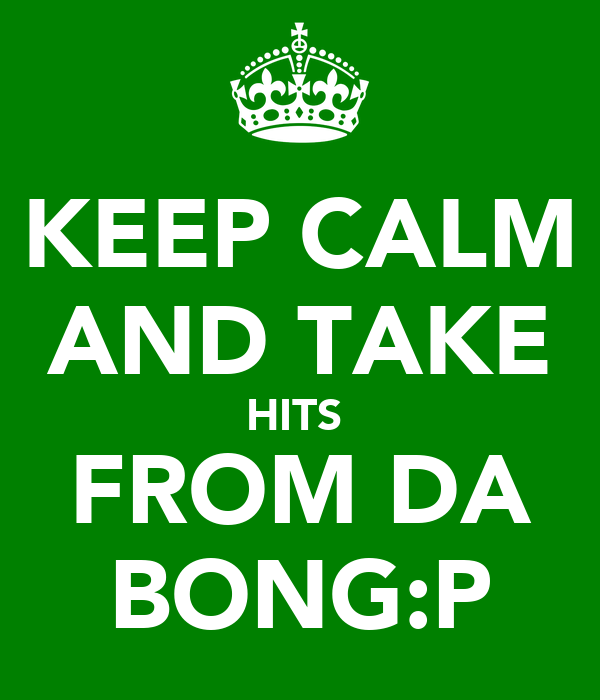 KEEP CALM AND TAKE HITS  FROM DA BONG:P