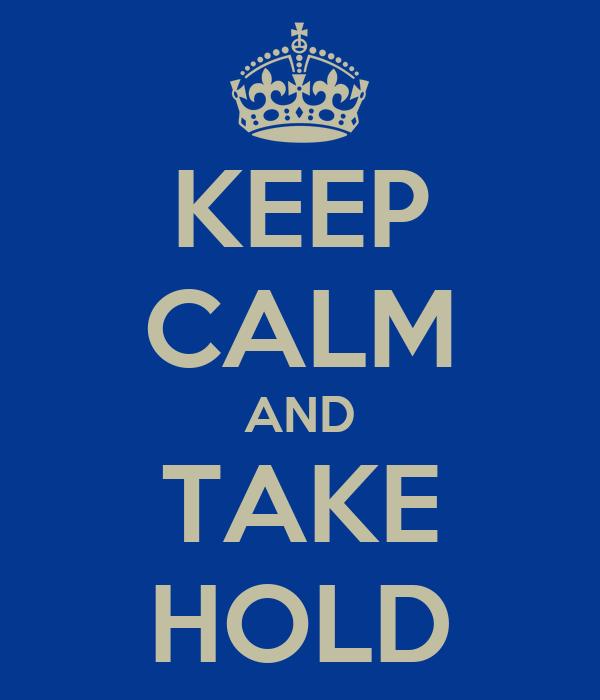 KEEP CALM AND TAKE HOLD