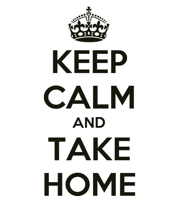 KEEP CALM AND TAKE HOME