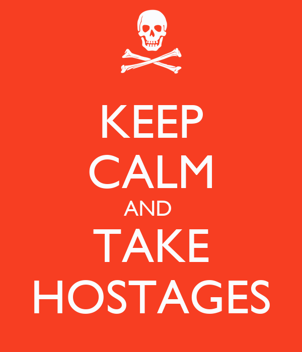 KEEP CALM AND  TAKE HOSTAGES