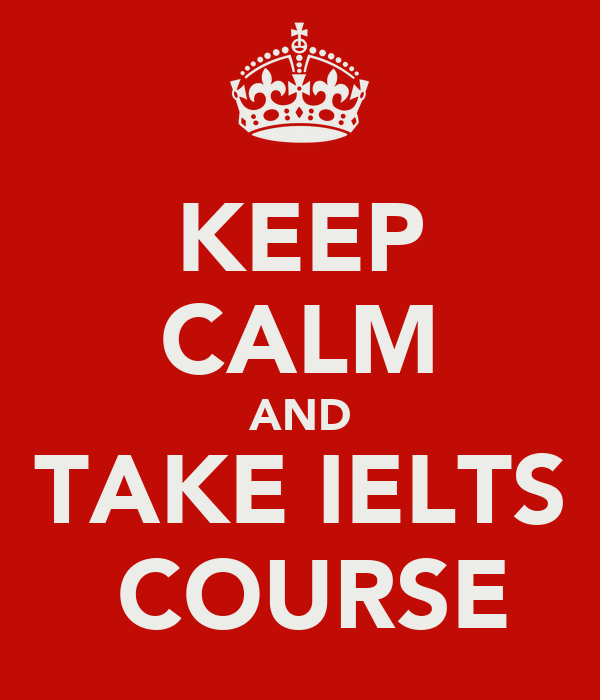 KEEP CALM AND TAKE IELTS  COURSE