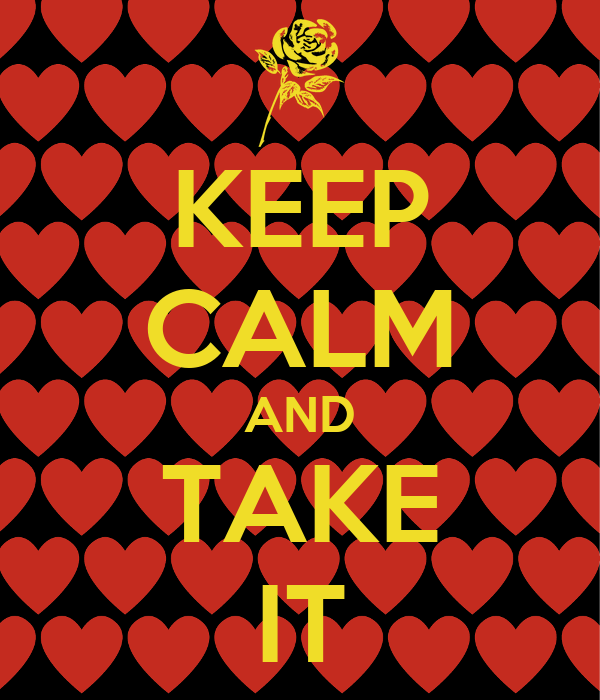 KEEP CALM AND TAKE IT